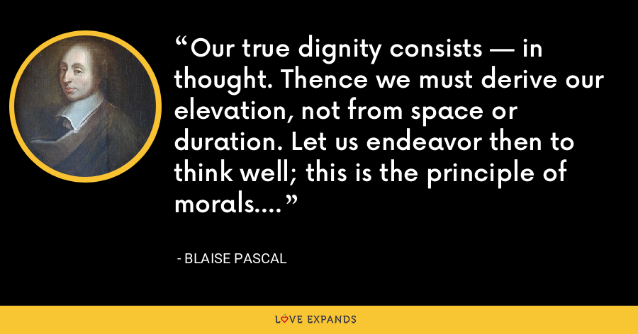Our true dignity consists — in thought. Thence we must derive our elevation, not from space or duration. Let us endeavor then to think well; this is the principle of morals. - Blaise Pascal