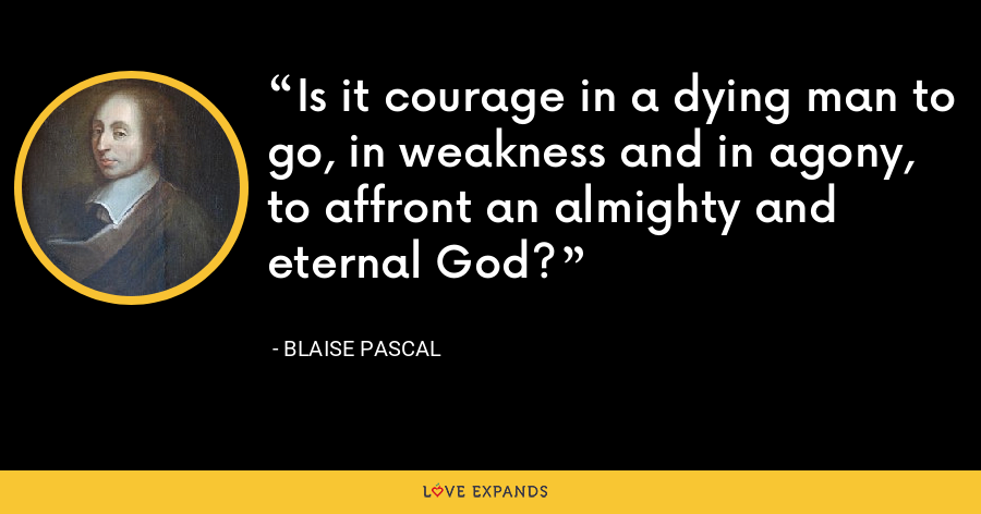 Is it courage in a dying man to go, in weakness and in agony, to affront an almighty and eternal God? - Blaise Pascal
