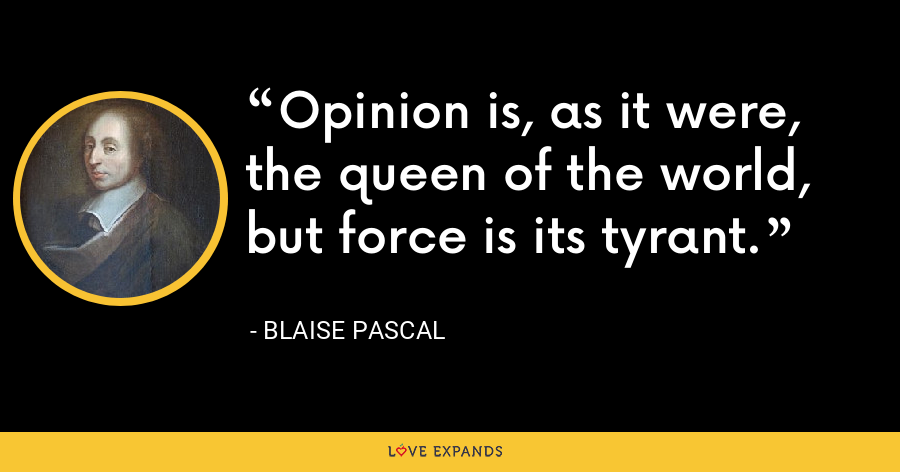 Opinion is, as it were, the queen of the world, but force is its tyrant. - Blaise Pascal