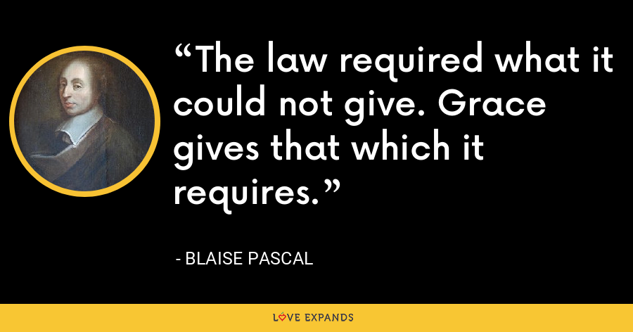 The law required what it could not give. Grace gives that which it requires. - Blaise Pascal