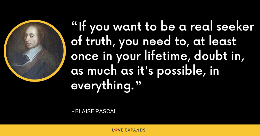 If you want to be a real seeker of truth, you need to, at least once in your lifetime, doubt in, as much as it's possible, in everything. - Blaise Pascal