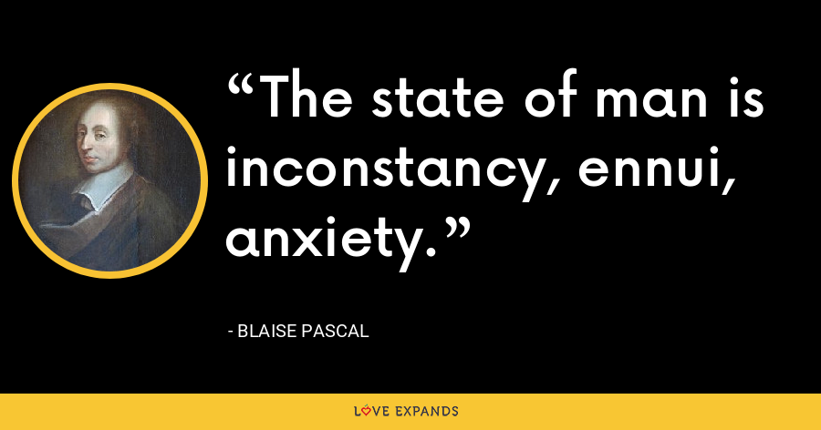 The state of man is inconstancy, ennui, anxiety. - Blaise Pascal