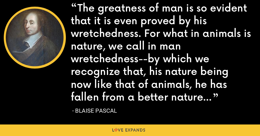 The greatness of man is so evident that it is even proved by his wretchedness. For what in animals is nature, we call in man wretchedness--by which we recognize that, his nature being now like that of animals, he has fallen from a better nature which once was his. - Blaise Pascal