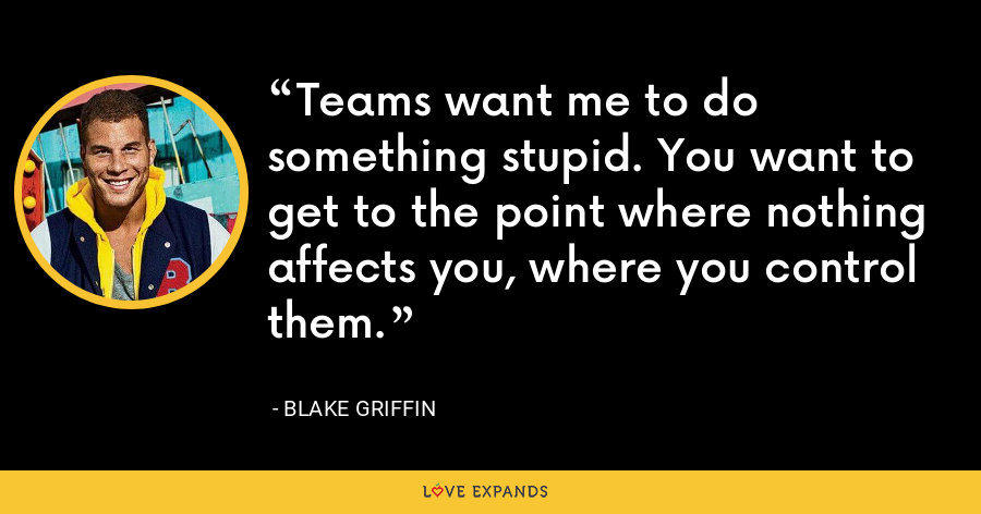 Teams want me to do something stupid. You want to get to the point where nothing affects you, where you control them. - Blake Griffin