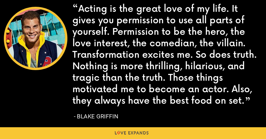 Acting is the great love of my life. It gives you permission to use all parts of yourself. Permission to be the hero, the love interest, the comedian, the villain. Transformation excites me. So does truth. Nothing is more thrilling, hilarious, and tragic than the truth. Those things motivated me to become an actor. Also, they always have the best food on set. - Blake Griffin
