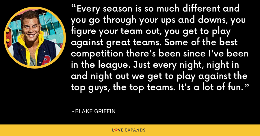 Every season is so much different and you go through your ups and downs, you figure your team out, you get to play against great teams. Some of the best competition there's been since I've been in the league. Just every night, night in and night out we get to play against the top guys, the top teams. It's a lot of fun. - Blake Griffin