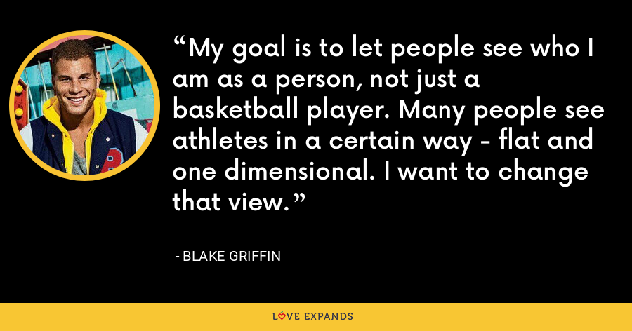 My goal is to let people see who I am as a person, not just a basketball player. Many people see athletes in a certain way - flat and one dimensional. I want to change that view. - Blake Griffin