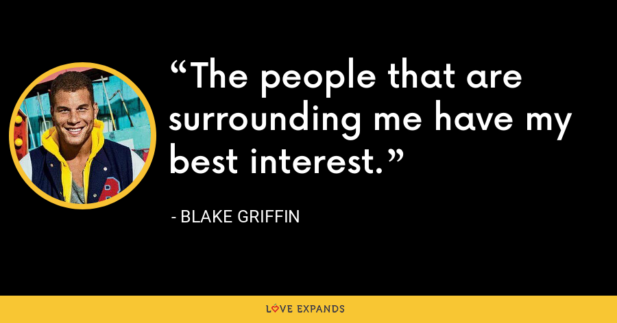 The people that are surrounding me have my best interest. - Blake Griffin