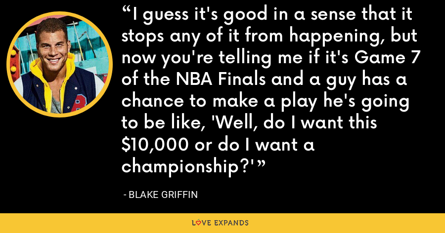 I guess it's good in a sense that it stops any of it from happening, but now you're telling me if it's Game 7 of the NBA Finals and a guy has a chance to make a play he's going to be like, 'Well, do I want this $10,000 or do I want a championship?' - Blake Griffin