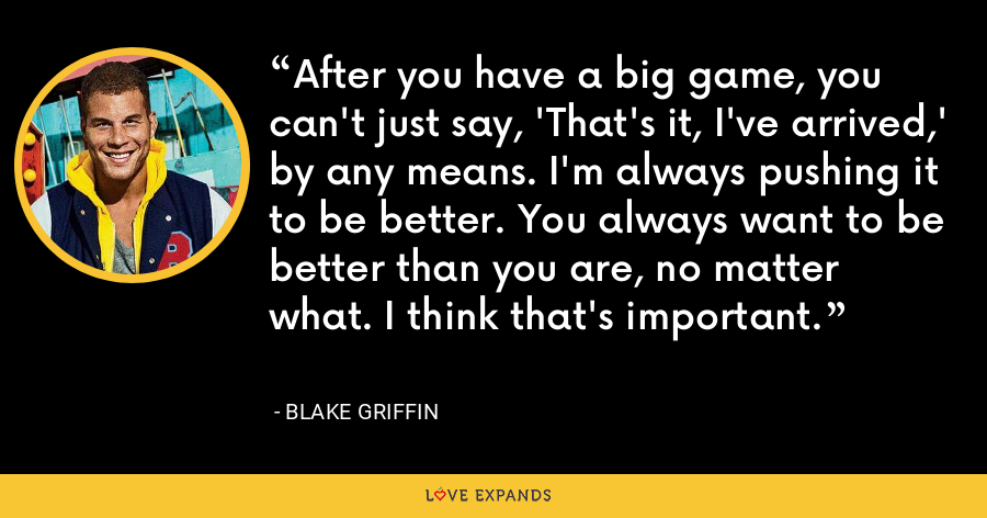 After you have a big game, you can't just say, 'That's it, I've arrived,' by any means. I'm always pushing it to be better. You always want to be better than you are, no matter what. I think that's important. - Blake Griffin