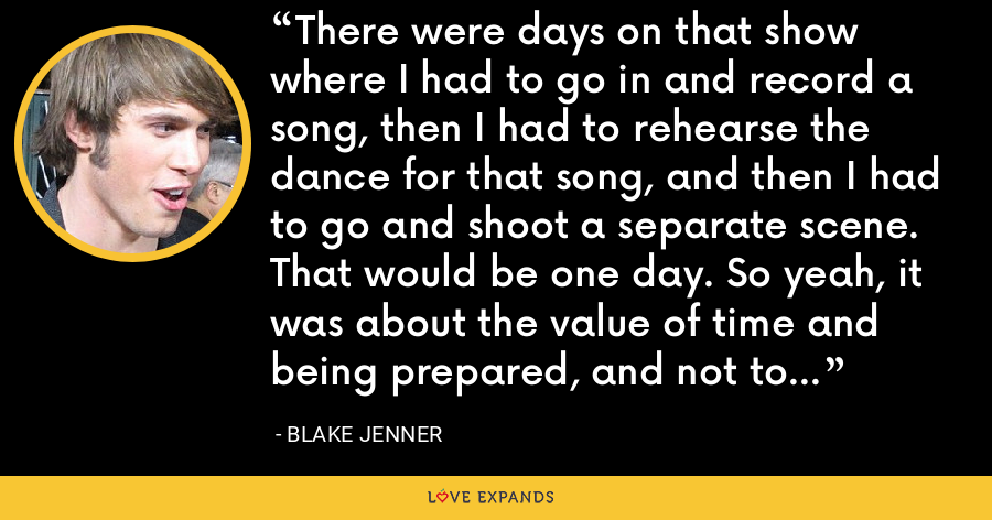 There were days on that show where I had to go in and record a song, then I had to rehearse the dance for that song, and then I had to go and shoot a separate scene. That would be one day. So yeah, it was about the value of time and being prepared, and not to freak out. - Blake Jenner