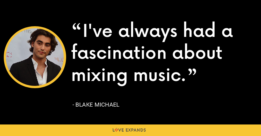 I've always had a fascination about mixing music. - Blake Michael