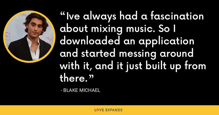 Ive always had a fascination about mixing music. So I downloaded an application and started messing around with it, and it just built up from there. - Blake Michael