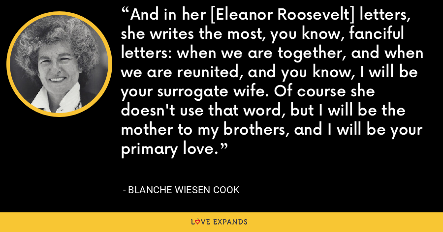 And in her [Eleanor Roosevelt] letters, she writes the most, you know, fanciful letters: when we are together, and when we are reunited, and you know, I will be your surrogate wife. Of course she doesn't use that word, but I will be the mother to my brothers, and I will be your primary love. - Blanche Wiesen Cook