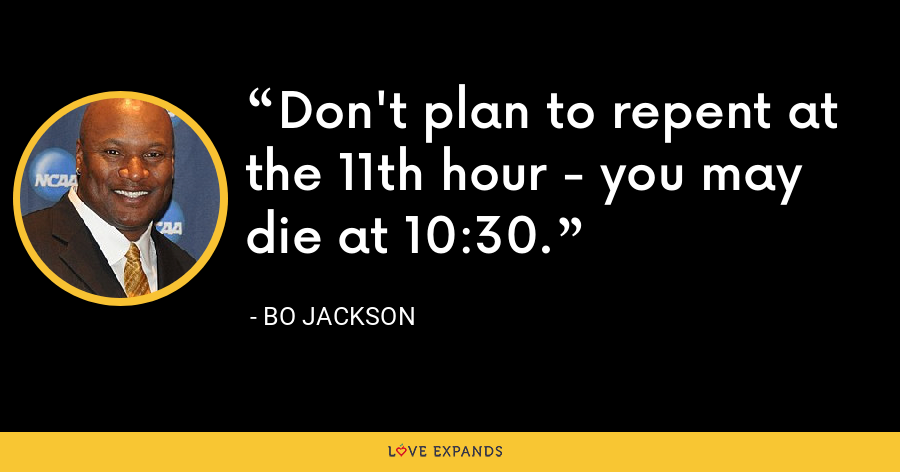 Don't plan to repent at the 11th hour - you may die at 10:30. - Bo Jackson