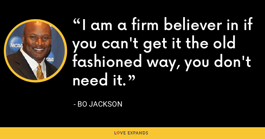 I am a firm believer in if you can't get it the old fashioned way, you don't need it. - Bo Jackson