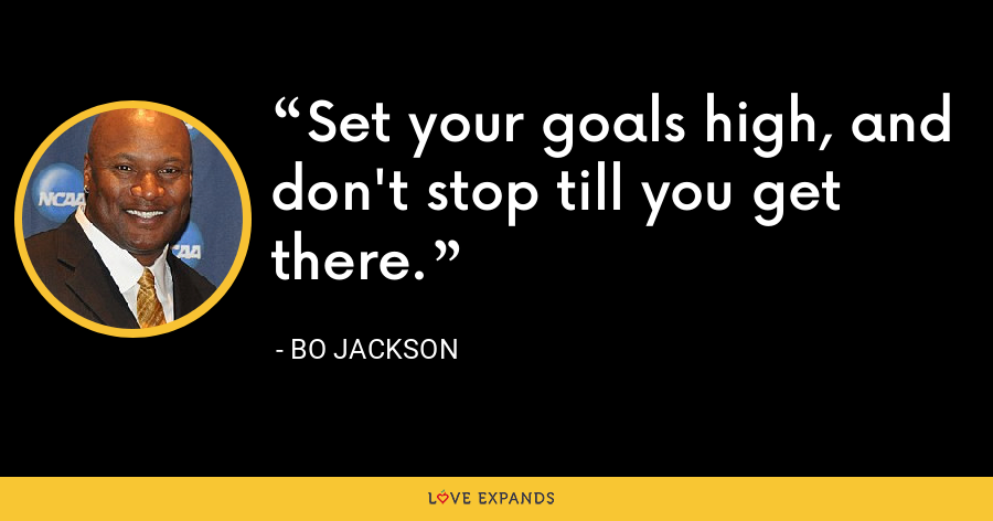 Set your goals high, and don't stop till you get there. - Bo Jackson