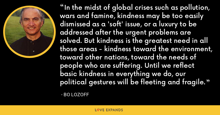 In the midst of global crises such as pollution, wars and famine, kindness may be too easily dismissed as a 'soft' issue, or a luxury to be addressed after the urgent problems are solved. But kindness is the greatest need in all those areas - kindness toward the environment, toward other nations, toward the needs of people who are suffering. Until we reflect basic kindness in everything we do, our political gestures will be fleeting and fragile. - Bo Lozoff
