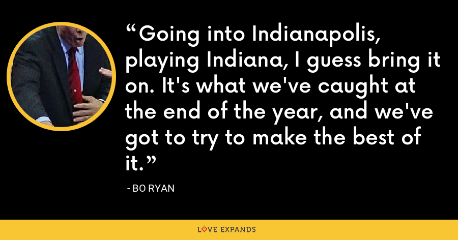 Going into Indianapolis, playing Indiana, I guess bring it on. It's what we've caught at the end of the year, and we've got to try to make the best of it. - Bo Ryan