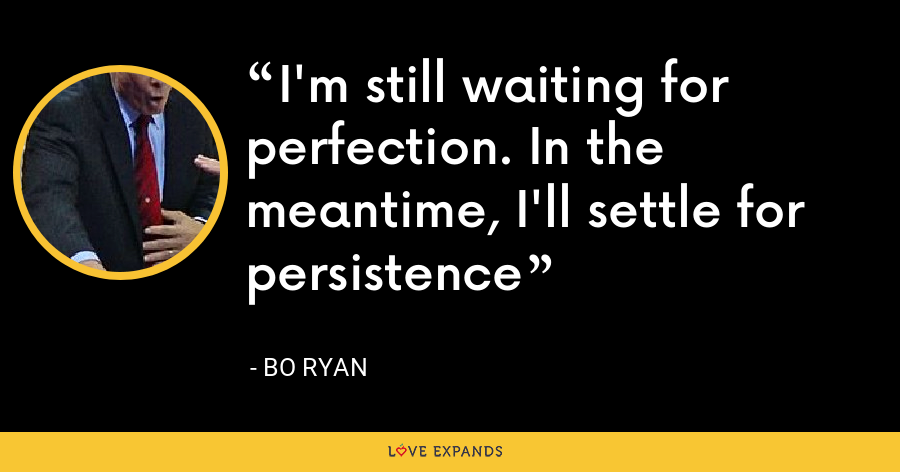 I'm still waiting for perfection. In the meantime, I'll settle for persistence - Bo Ryan
