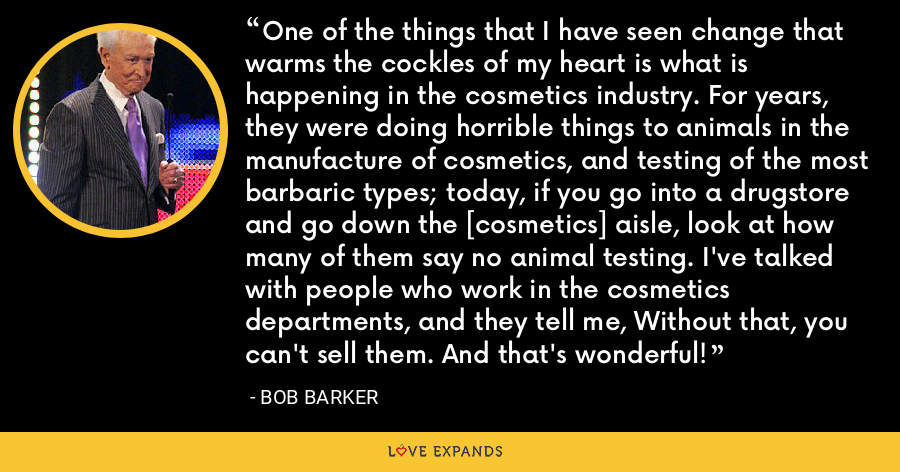 One of the things that I have seen change that warms the cockles of my heart is what is happening in the cosmetics industry. For years, they were doing horrible things to animals in the manufacture of cosmetics, and testing of the most barbaric types; today, if you go into a drugstore and go down the [cosmetics] aisle, look at how many of them say no animal testing. I've talked with people who work in the cosmetics departments, and they tell me, Without that, you can't sell them. And that's wonderful! - Bob Barker