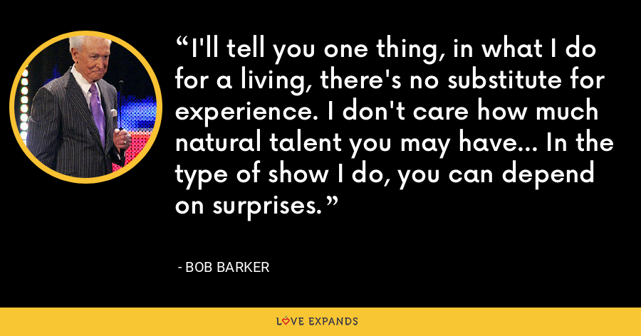 I'll tell you one thing, in what I do for a living, there's no substitute for experience. I don't care how much natural talent you may have... In the type of show I do, you can depend on surprises. - Bob Barker