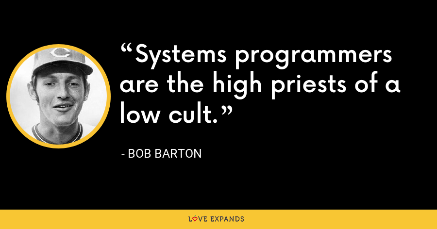 Systems programmers are the high priests of a low cult. - Bob Barton