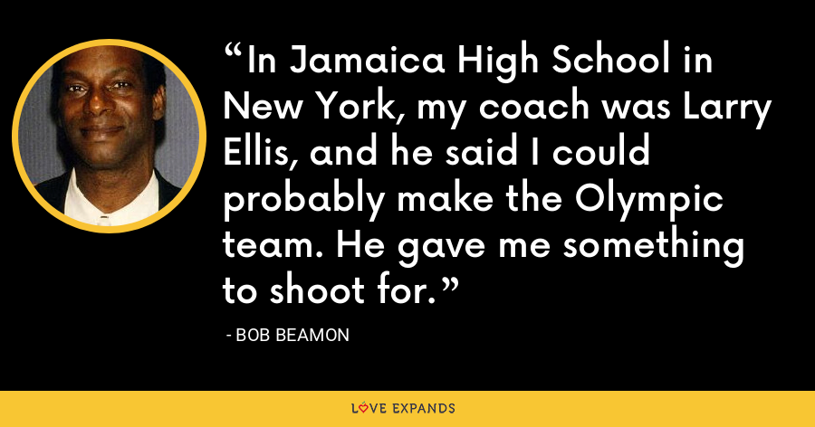 In Jamaica High School in New York, my coach was Larry Ellis, and he said I could probably make the Olympic team. He gave me something to shoot for. - Bob Beamon