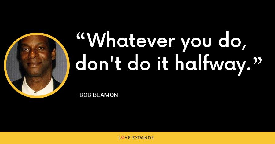 Whatever you do, don't do it halfway. - Bob Beamon
