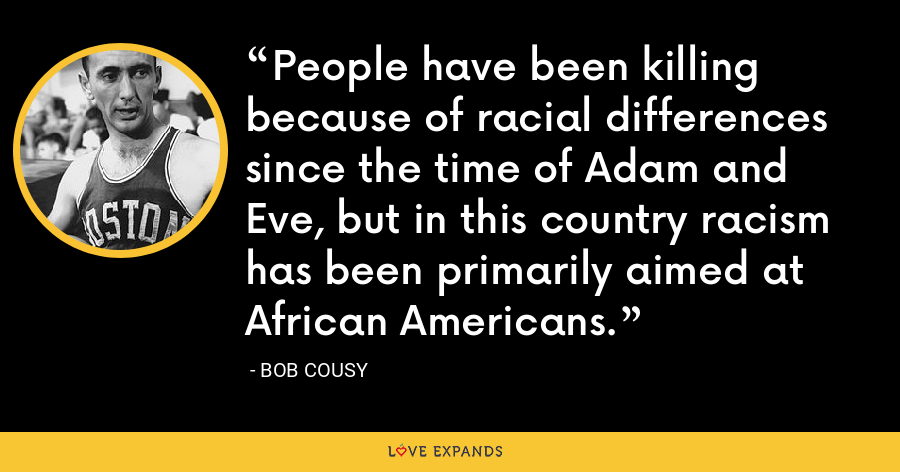People have been killing because of racial differences since the time of Adam and Eve, but in this country racism has been primarily aimed at African Americans. - Bob Cousy