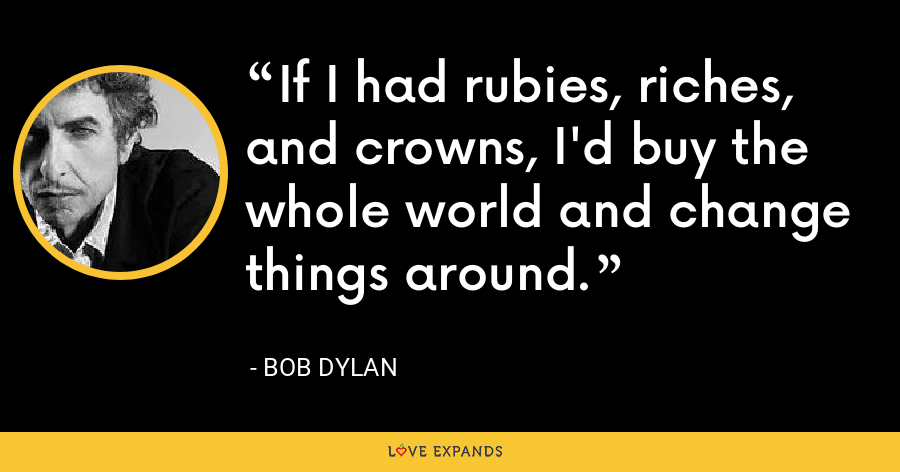 If I had rubies, riches, and crowns, I'd buy the whole world and change things around. - Bob Dylan