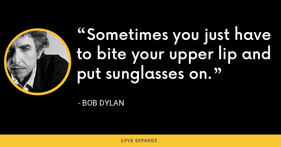Sometimes you just have to bite your upper lip and put sunglasses on. - Bob Dylan