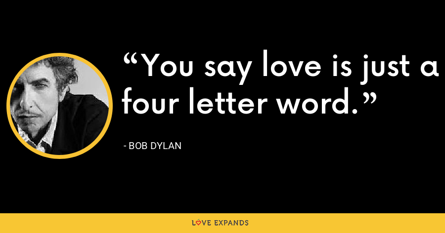 You say love is just a four letter word. - Bob Dylan