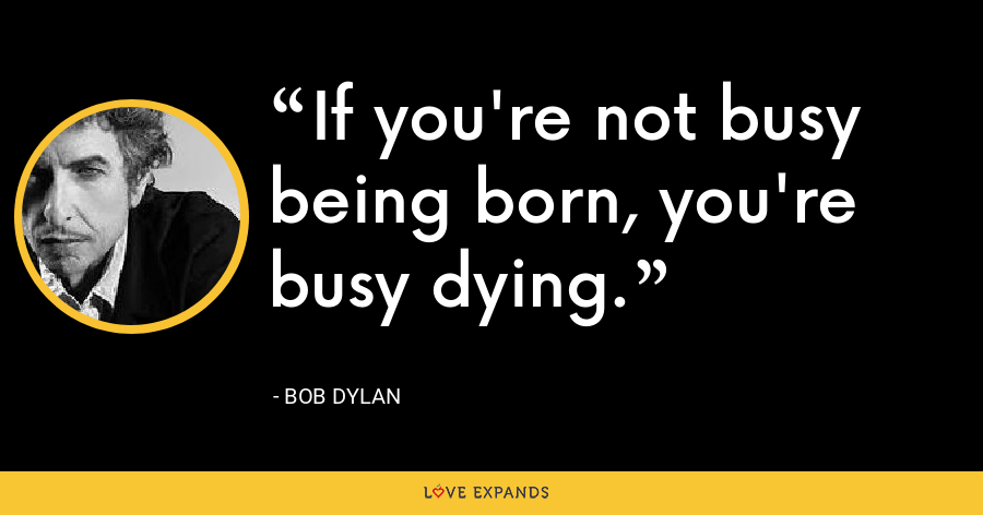If you're not busy being born, you're busy dying. - Bob Dylan