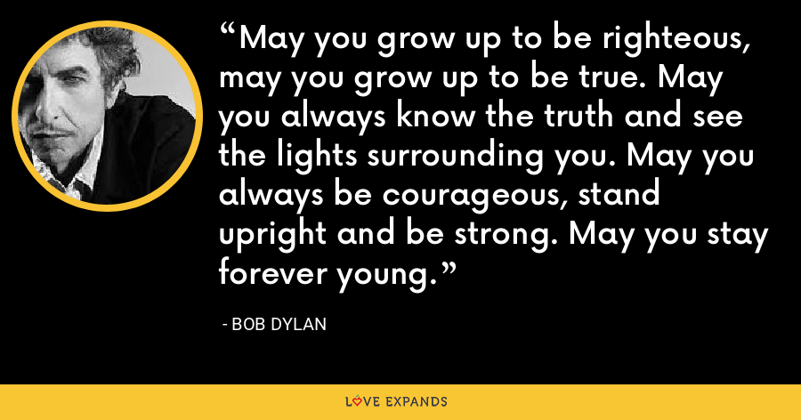 May you grow up to be righteous, may you grow up to be true. May you always know the truth and see the lights surrounding you. May you always be courageous, stand upright and be strong. May you stay forever young. - Bob Dylan
