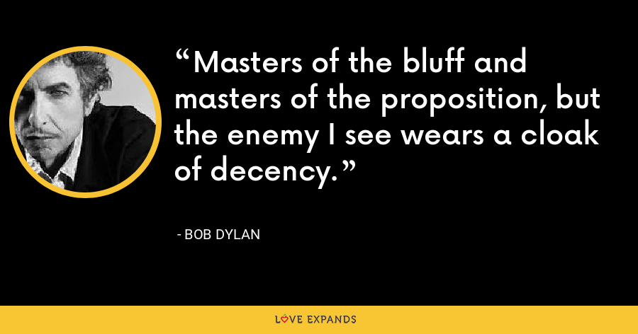 Masters of the bluff and masters of the proposition, but the enemy I see wears a cloak of decency. - Bob Dylan
