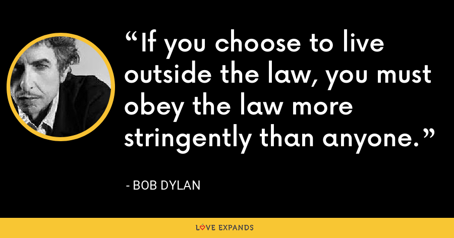 If you choose to live outside the law, you must obey the law more stringently than anyone. - Bob Dylan