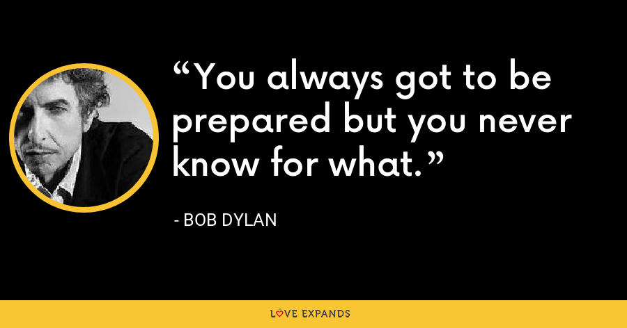 You always got to be prepared but you never know for what. - Bob Dylan