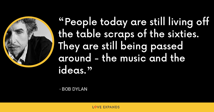 People today are still living off the table scraps of the sixties. They are still being passed around - the music and the ideas. - Bob Dylan