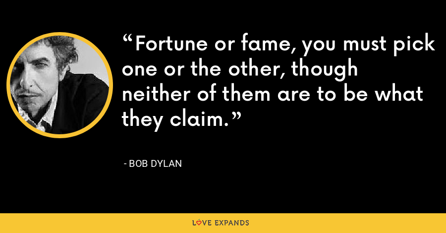 Fortune or fame, you must pick one or the other, though neither of them are to be what they claim. - Bob Dylan