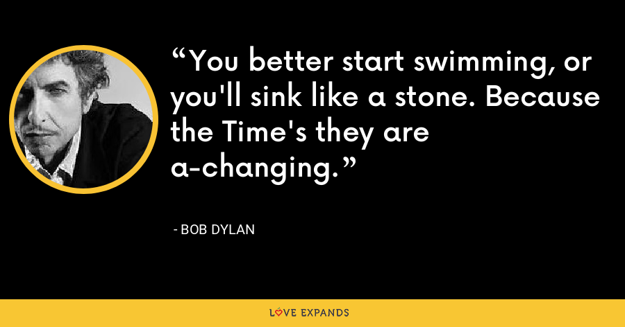 You better start swimming, or you'll sink like a stone. Because the Time's they are a-changing. - Bob Dylan