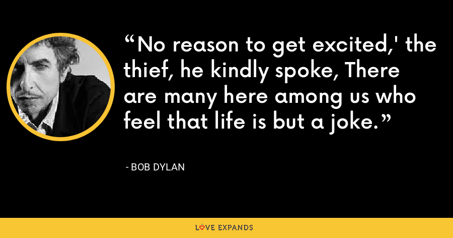 No reason to get excited,' the thief, he kindly spoke, There are many here among us who feel that life is but a joke. - Bob Dylan