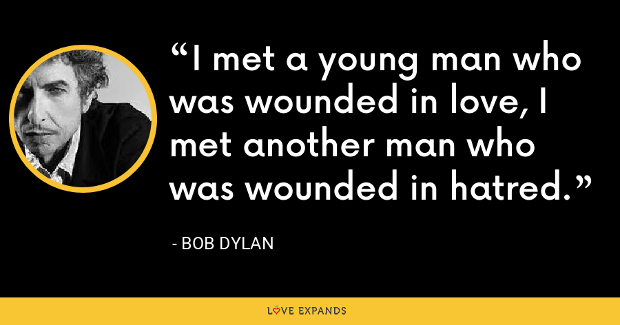 I met a young man who was wounded in love, I met another man who was wounded in hatred. - Bob Dylan