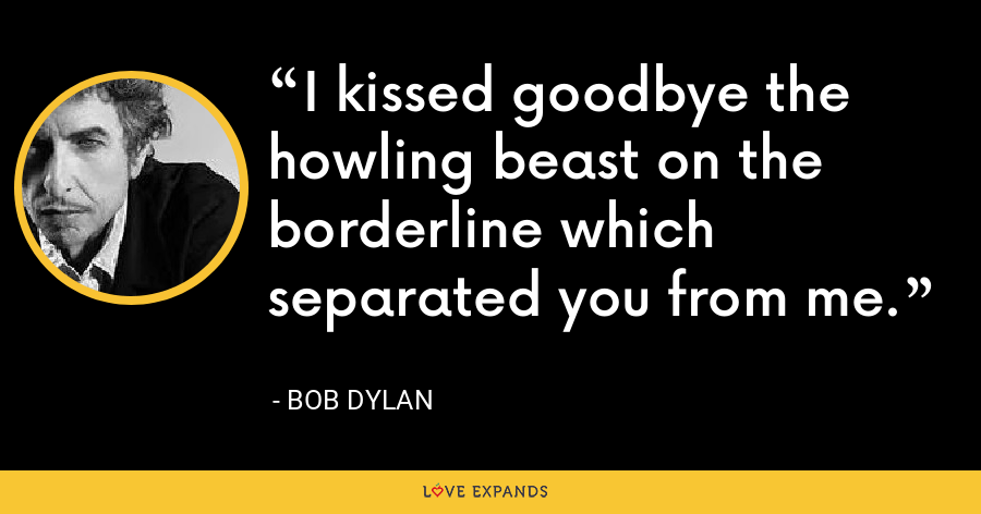 I kissed goodbye the howling beast on the borderline which separated you from me. - Bob Dylan