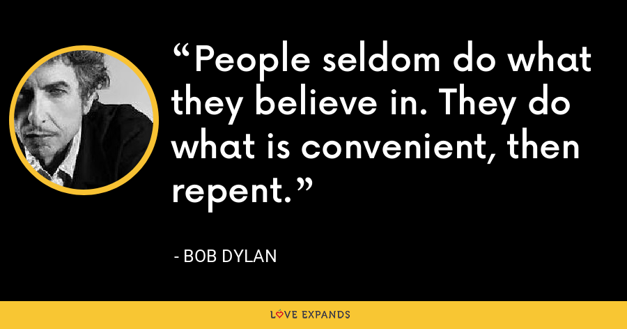 People seldom do what they believe in. They do what is convenient, then repent. - Bob Dylan