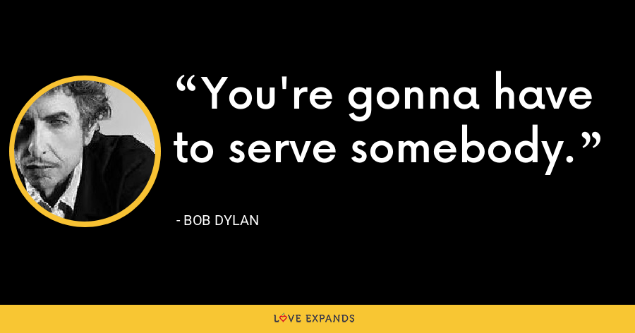 You're gonna have to serve somebody. - Bob Dylan