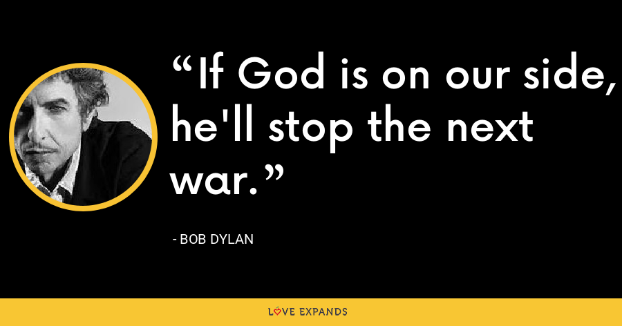 If God is on our side, he'll stop the next war. - Bob Dylan