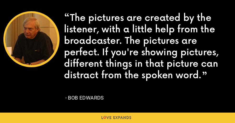 The pictures are created by the listener, with a little help from the broadcaster. The pictures are perfect. If you're showing pictures, different things in that picture can distract from the spoken word. - Bob Edwards