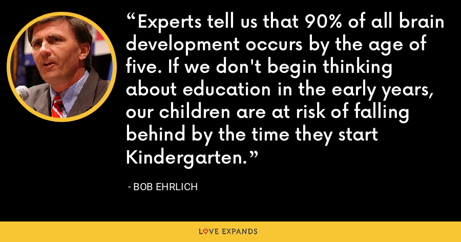 Experts tell us that 90% of all brain development occurs by the age of five. If we don't begin thinking about education in the early years, our children are at risk of falling behind by the time they start Kindergarten. - Bob Ehrlich
