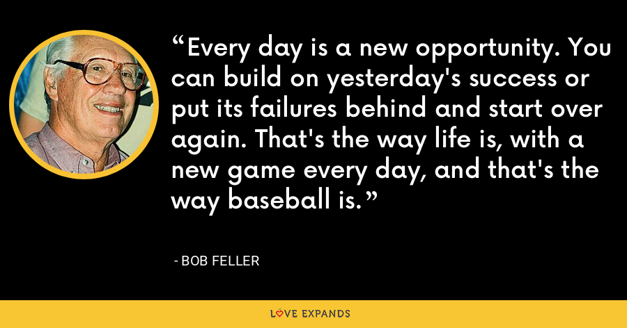 Every day is a new opportunity. You can build on yesterday's success or put its failures behind and start over again. That's the way life is, with a new game every day, and that's the way baseball is. - Bob Feller